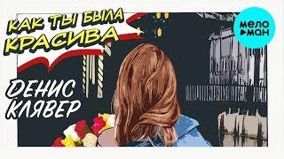 Денис Клявер -  Как ты была красива (Single 2019)