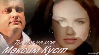 МАКСИМ КУСТ -  Ты уже не моя