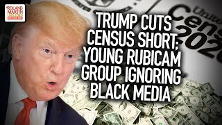 Trump cuts Census short; Young Rubicam Group ignoring Black Media
