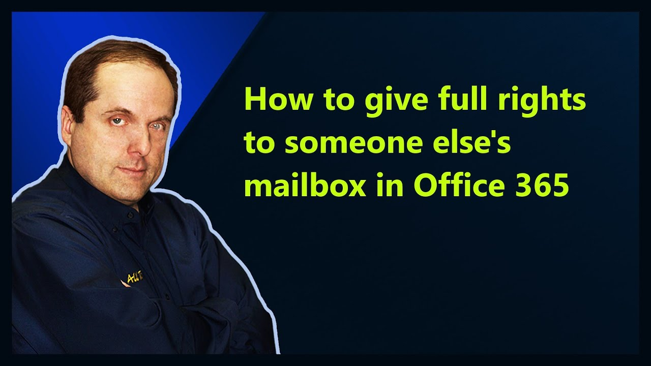 How to give full rights to someone else's mailbox in Office 365