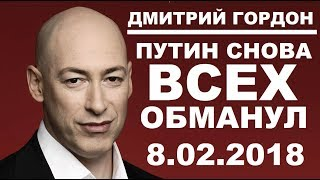 ПУТИН СНОВА ВСЕХ ОБМАНУЛ - Дмитрий Гордон - 8.02.2018
