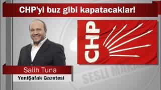 Salih Tuna : CHP'yi buz gibi kapatacaklar!
