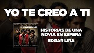 Edgar Lira - Yo Te Creo A Ti [Historia De Una Novia En Espera]