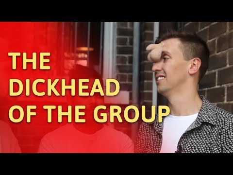 The DICKHEAD of the group