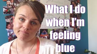 What I do when I am feeling blue (feeling low)