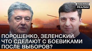 Зеленский, Порошенко. Что сделают с боевиками после выборов? | Донбасc Реалии