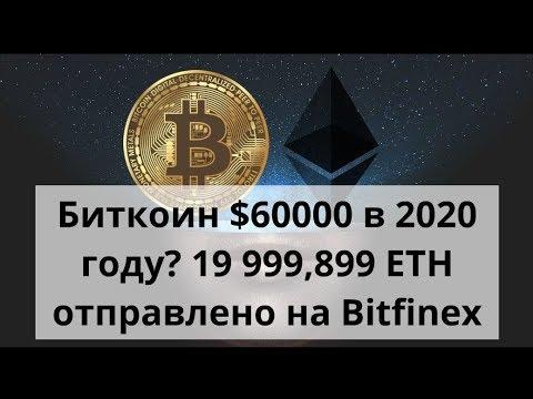 Биткоин $60000 в 2020 году? 19 999,899 ETH отправлено на Bitfinex. Курс Биткоина