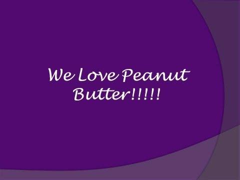 We Love Peanut Butter!!