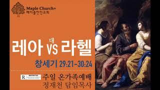 #41 [비공개] 레아 대 라헬 (창세기 29:21~30:24) | 정재천 담임목사 | 달콤한 메이플한인교회 주일 온가족예배