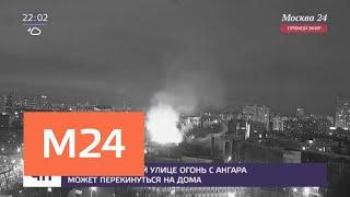 Смотреть видео На Михалковской улице огонь с ангара может перекинуться на дома - Москва 24 онлайн