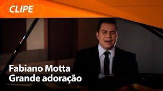 Fabiano Motta - Grande adoração [ CLIPE OFICIAL ]