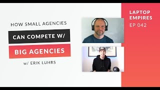 How Small Agencies Can Compete With Big Agencies w/ Erik Luhrs | Laptop Empires 042