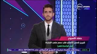 حصاد الاسبوع - شيرين شمس يكشف موقف النادي الاهلي من لقاء القمة وازمة ملعب المباراة