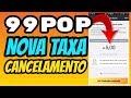 99 POP Nova Taxa de Cancelamento: Sim é VERDADE!