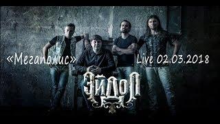 Эйдол - Мегаполис, Live 02.03.2018<