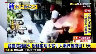 最新》餐廳油鍋起火 廚師處理不當引大爆炸被拘留10天