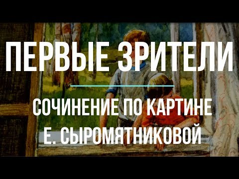 Сочинение по картине «Первые зрители» Е. Сыромятниковой
