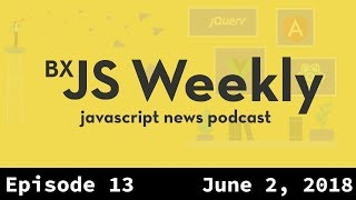 BxJS Weekly Ep. 13 - June 2, 2018 (javascript news podcast)