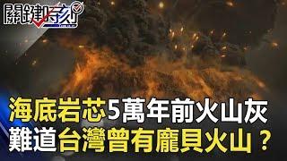 海底岩芯採到5萬年前火山灰 難道台灣曾有「龐貝式」火山悲劇!? 關鍵時刻 20180713-2 黃創夏 劉燦榮