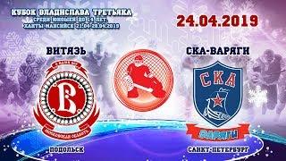 Витязь - СКА-Варяги. Кубок Владислава Третьяка, 24.04.2019