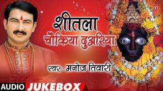 MANOJ TIWARI - Bhojpuri Mata Bhajans | SHEETLA CHOUKIYA DUARIYA | FULL AUDIO JUKEBOX |HamaarBhojpuri