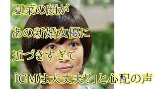 夏菜の顔があの新婚女優に近づきすぎて「CMは大丈夫?」と心配の声.