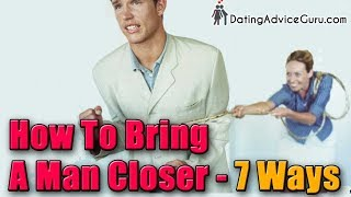 How To Bring A Man Closer - 7 WAYS - Even If He's Pulled Away...