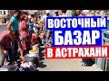 Астрахань 2020. Неповторимый колорит восточного базара в Астрахани - рынок Большие исады.