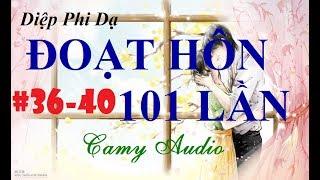 [Camy Audio] Truyện Audio ngôn tình lãng mạn hot 2017: Đoạt Hôn 101 Lần Chương 36-40