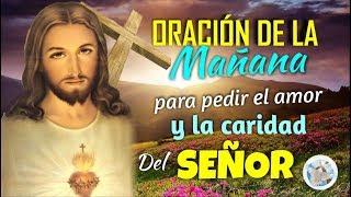 ORACIÓN DE LA MAÑANA PARA PEDIR EL AMOR Y LA CARIDAD DEL SEÑOR