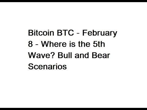 Bitcoin BTC - February 8 - Where is the 5th Wave? Bull and Bear Scenarios