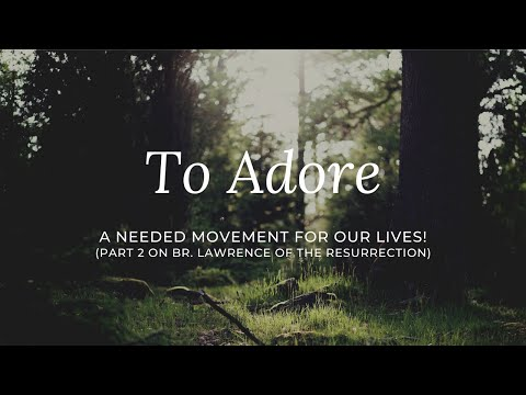 To Adore:  A Needed Movement For Our Lives! (Part 2 Series on Br. Lawrence of the Resurrection)