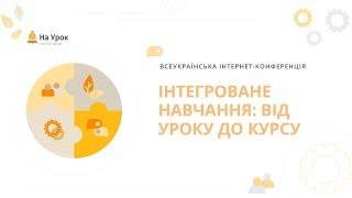 Всеукраїнська інтернет-конференція: «Інтегроване навчання: від уроку до курсу»