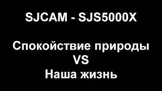 SJCAM - SJS5000X  / Спокойствие природы VS Наша жизнь / Проба камеры