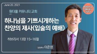 하나님을 기쁘시게하는 찬양의 제사(입술의 예배) | June 20. 2021