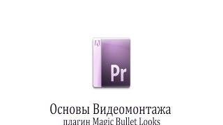 10 урок Плагин Magic Bullet Looks на примере Adobe Premiere Pro