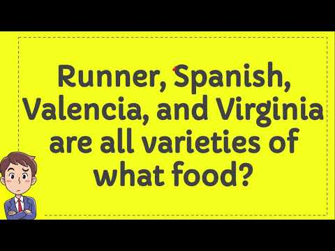 Runner, Spanish, Valencia, and Virginia are all varieties of what food?