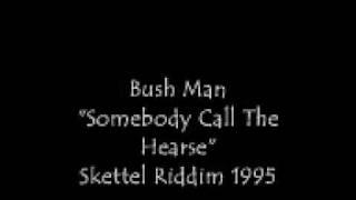 "Bush Man ""Somebody Call the hearse"""