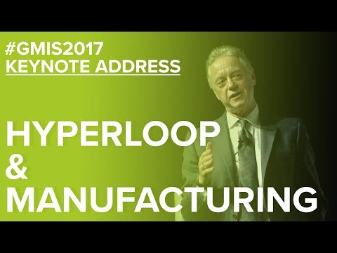 Hyperloop and Manufacturing – This Changes Everything - GMIS 2017 Day 1
