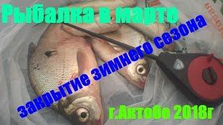 Рыбалка в марте, закрытие зимнего сезона г Актобе 2018г