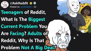 Teenagers, What Is Your BIGGEST Current Problem? Adults, Why Is That NOT A Big Deal? (r/AskReddit)