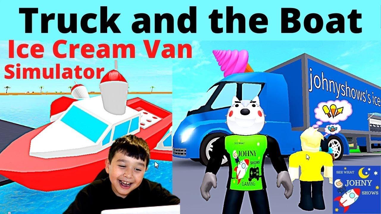 Johny Plays Roblox Ice Cream Van Simulator Game Unlocks BIGGEST ICE CREAM TRUCK & Boat