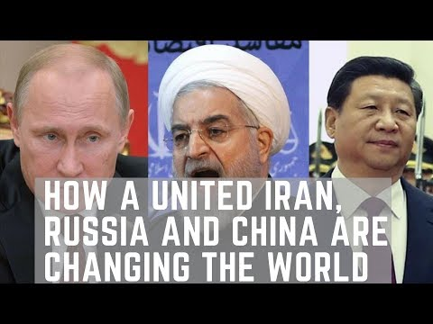 How a United Iran, Russia and China are Changing The World.