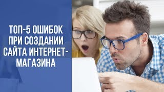 ТОП-5 ошибок при создании и наполнении сайта интернет-магазина