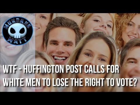 [News] WTF - Huffington Post calls for White Men to lose the right to vote?