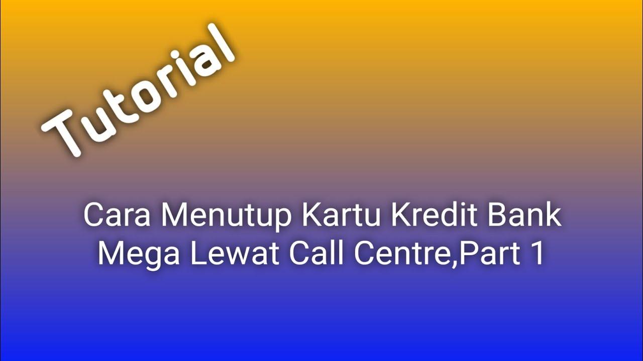 Cara Menutup Kartu Kredit Bank Mega Lewat Call Centre Part 1 Youtube