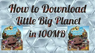 How to download little big planet in 100 MB