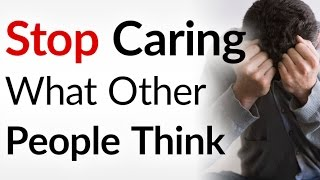 STOP Giving a Damn What Others Think | 3 Tips Quit Worrying About People