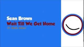 Sean Brown- Wait Till We Get Home (ft. Math Allen)