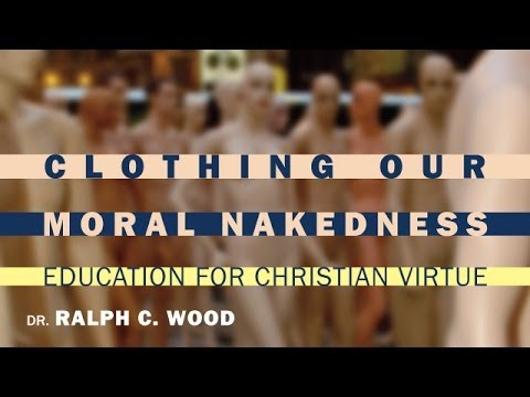 Ralph C. Wood | Clothing Our Moral Nakedness: Education for Christian Virtue